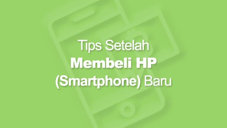 Tips Setelah Membeli Smartphone