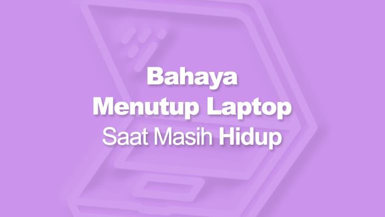 Bahaya Menutup Laptop Saat Hidup